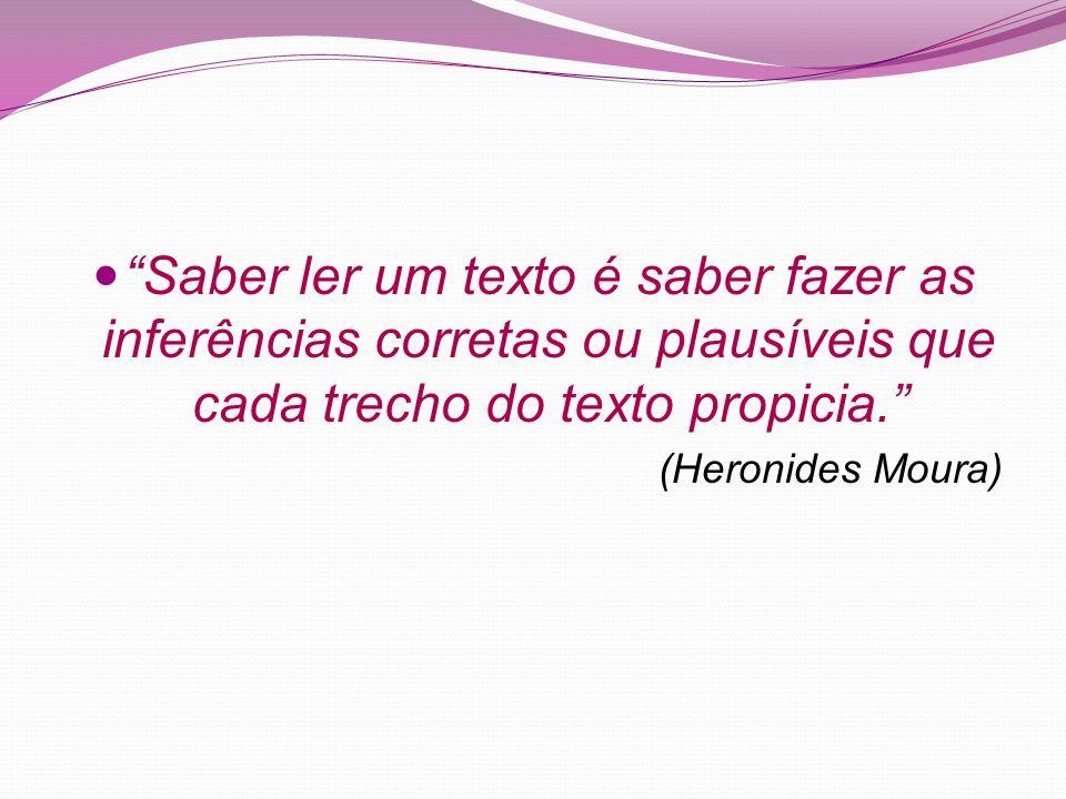 Saber ler um texto é saber fazer as inferências corretas ou plausíveis que cada trecho do texto propicia. (Heronides Moura)