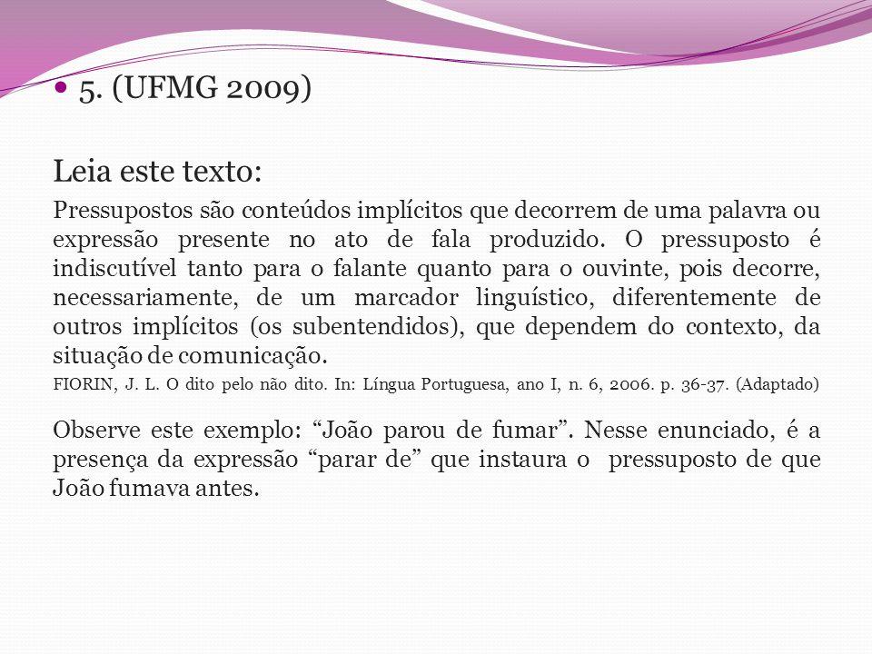5. (UFMG 2009) Leia este texto: Pressupostos são conteúdos implícitos que decorrem de uma palavra ou expressão presente no ato de fala produzido. O pr