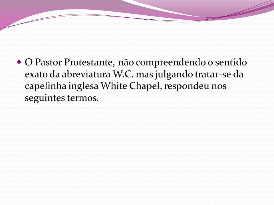 O Pastor Protestante, não compreendendo o sentido exato da abreviatura W.C. mas julgando tratar-se da capelinha inglesa White Chapel, respondeu nos se