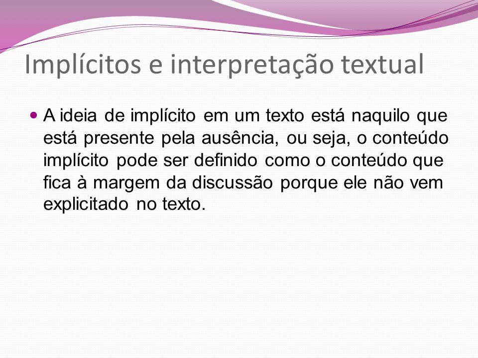 Implícitos e interpretação textual A ideia de implícito em um texto está naquilo que está presente pela ausência, ou seja, o conteúdo implícito pode s