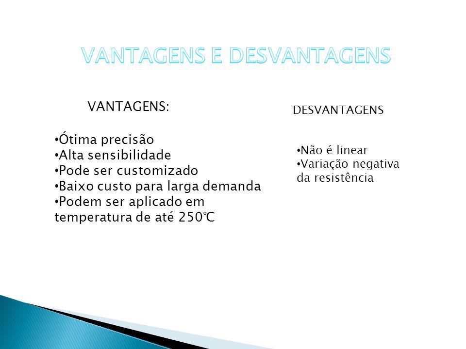 VANTAGENS: Ótima precisão Alta sensibilidade Pode ser customizado Baixo custo para larga demanda Podem ser aplicado em temperatura de até 250 DESVANTA