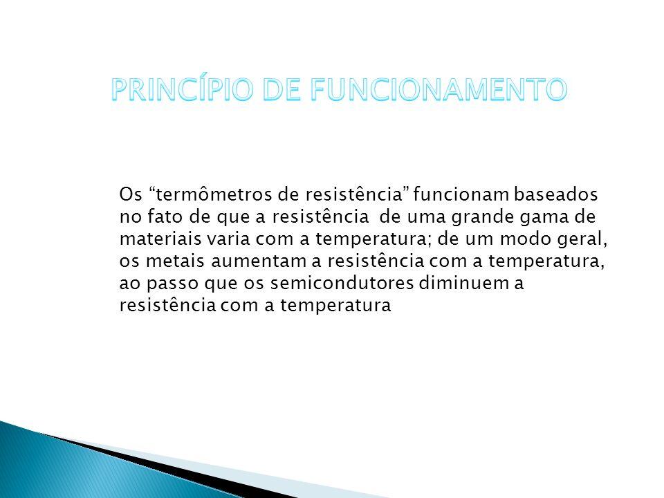 Os termômetros de resistência funcionam baseados no fato de que a resistência de uma grande gama de materiais varia com a temperatura; de um modo gera