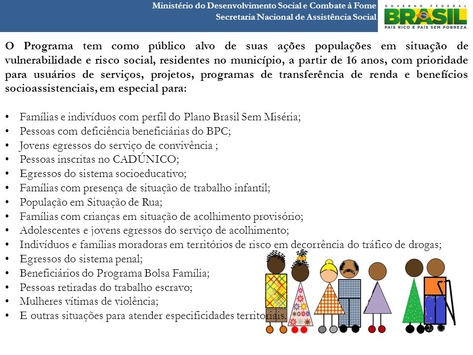 Ministério do Desenvolvimento Social e Combate à Fome Secretaria Nacional de Assistência Social O Programa tem como público alvo de suas ações populaç