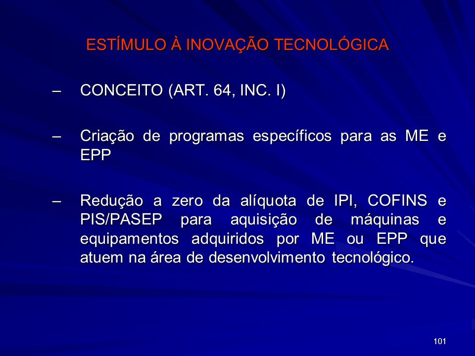 101 ESTÍMULO À INOVAÇÃO TECNOLÓGICA –CONCEITO (ART. 64, INC. I) –Criação de programas específicos para as ME e EPP –Redução a zero da alíquota de IPI,