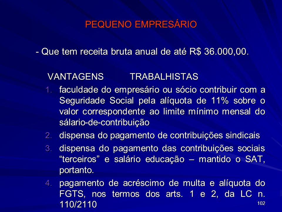 102 PEQUENO EMPRESÁRIO - Que tem receita bruta anual de até R$ 36.000,00. VANTAGENS TRABALHISTAS 1. faculdade do empresário ou sócio contribuir com a