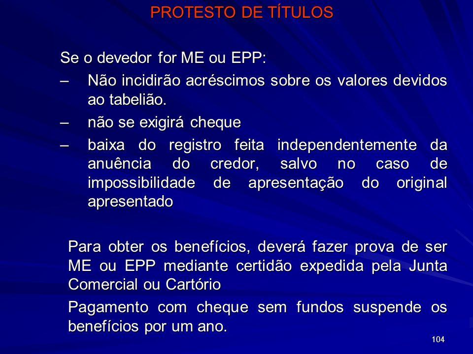 104 PROTESTO DE TÍTULOS Se o devedor for ME ou EPP: –Não incidirão acréscimos sobre os valores devidos ao tabelião. –não se exigirá cheque –baixa do r