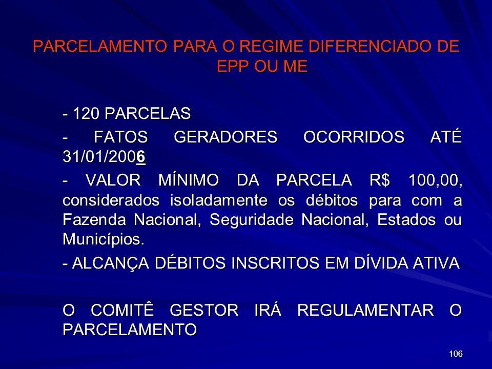 106 PARCELAMENTO PARA O REGIME DIFERENCIADO DE EPP OU ME - 120 PARCELAS - FATOS GERADORES OCORRIDOS ATÉ 31/01/2006 - VALOR MÍNIMO DA PARCELA R$ 100,00