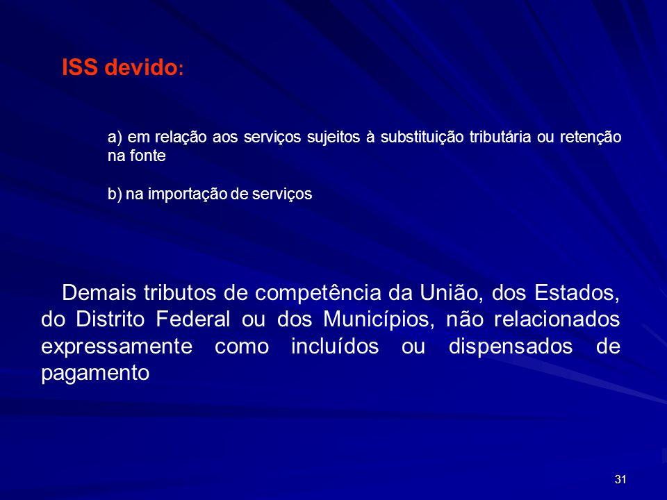 31 ISS devido : a) em relação aos serviços sujeitos à substituição tributária ou retenção na fonte b) na importação de serviços Demais tributos de com