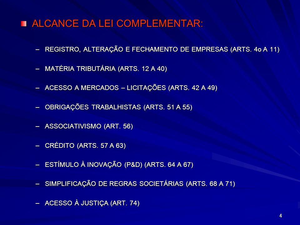 4 ALCANCE DA LEI COMPLEMENTAR: –REGISTRO, ALTERAÇÃO E FECHAMENTO DE EMPRESAS (ARTS. 4o A 11) –MATÉRIA TRIBUTÁRIA (ARTS. 12 A 40) –ACESSO A MERCADOS –