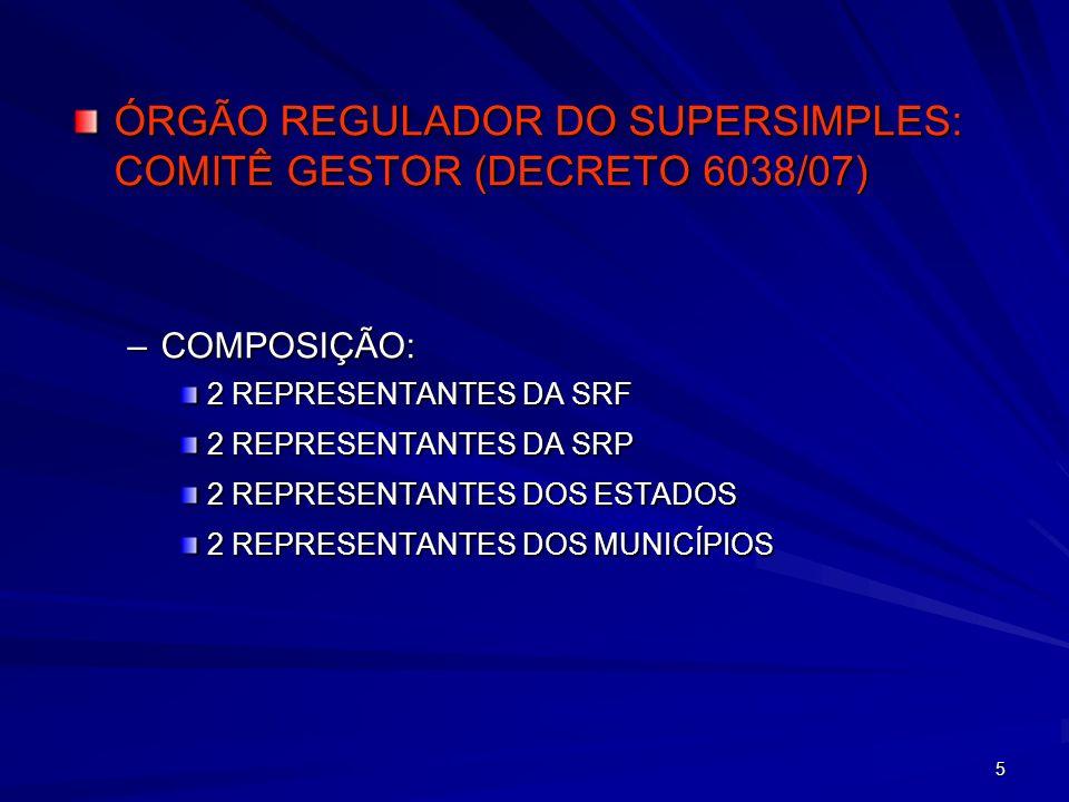 5 ÓRGÃO REGULADOR DO SUPERSIMPLES: COMITÊ GESTOR (DECRETO 6038/07) –COMPOSIÇÃO: 2 REPRESENTANTES DA SRF 2 REPRESENTANTES DA SRP 2 REPRESENTANTES DOS E