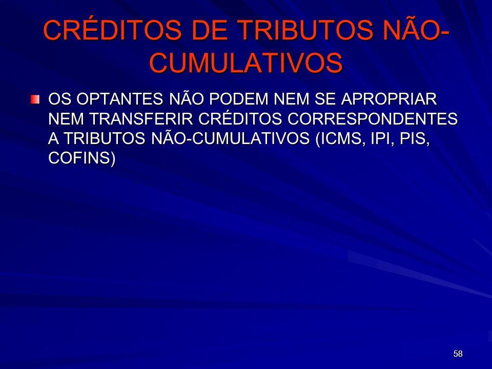58 CRÉDITOS DE TRIBUTOS NÃO- CUMULATIVOS OS OPTANTES NÃO PODEM NEM SE APROPRIAR NEM TRANSFERIR CRÉDITOS CORRESPONDENTES A TRIBUTOS NÃO-CUMULATIVOS (IC