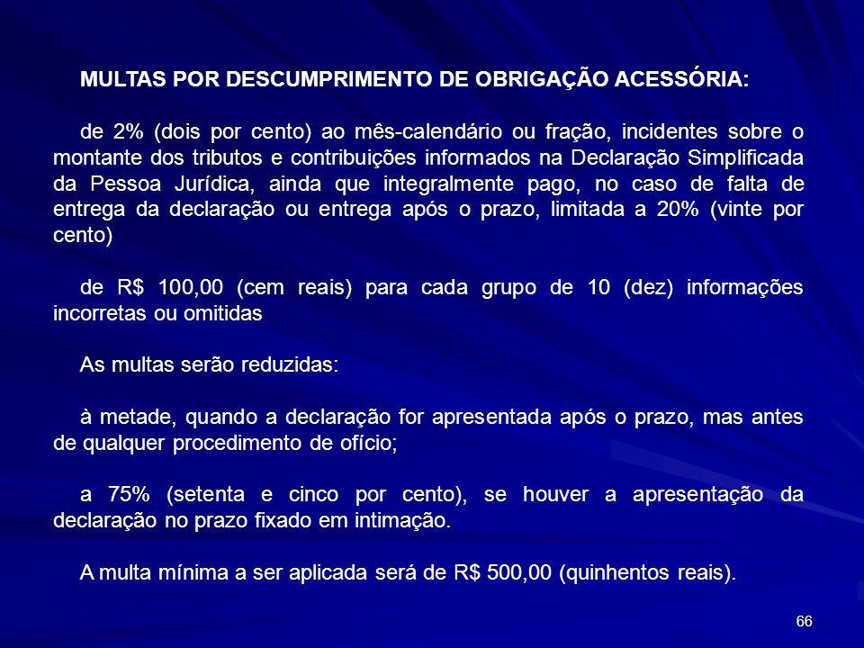 66 MULTAS POR DESCUMPRIMENTO DE OBRIGAÇÃO ACESSÓRIA: de 2% (dois por cento) ao mês-calendário ou fração, incidentes sobre o montante dos tributos e co