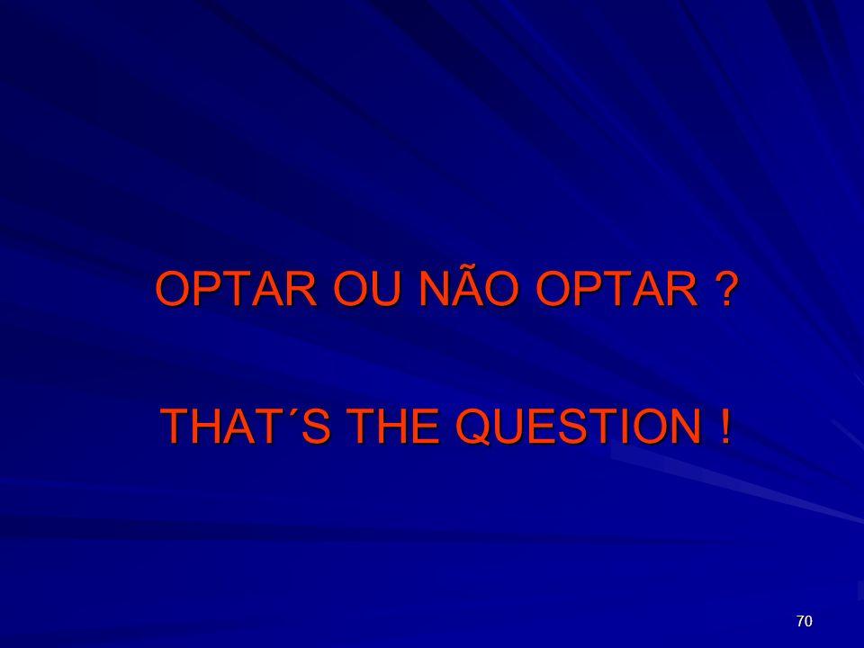 70 OPTAR OU NÃO OPTAR ? THAT´S THE QUESTION !