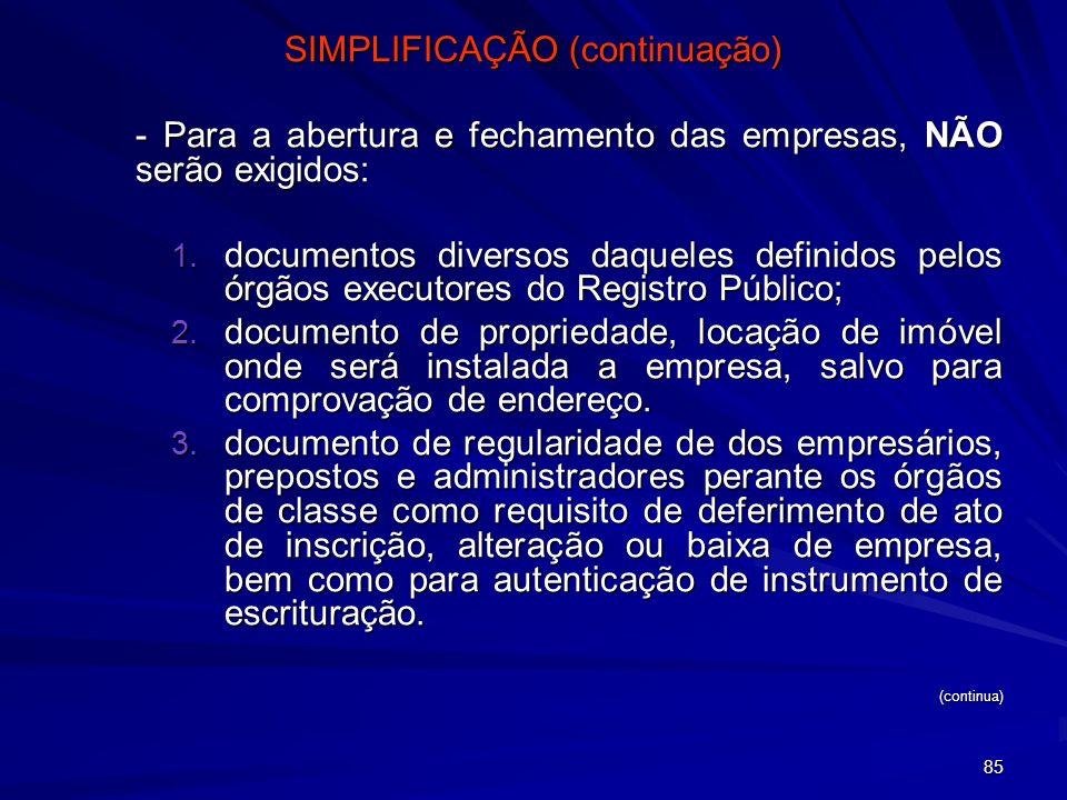85 SIMPLIFICAÇÃO (continuação) - Para a abertura e fechamento das empresas, NÃO serão exigidos: 1. documentos diversos daqueles definidos pelos órgãos