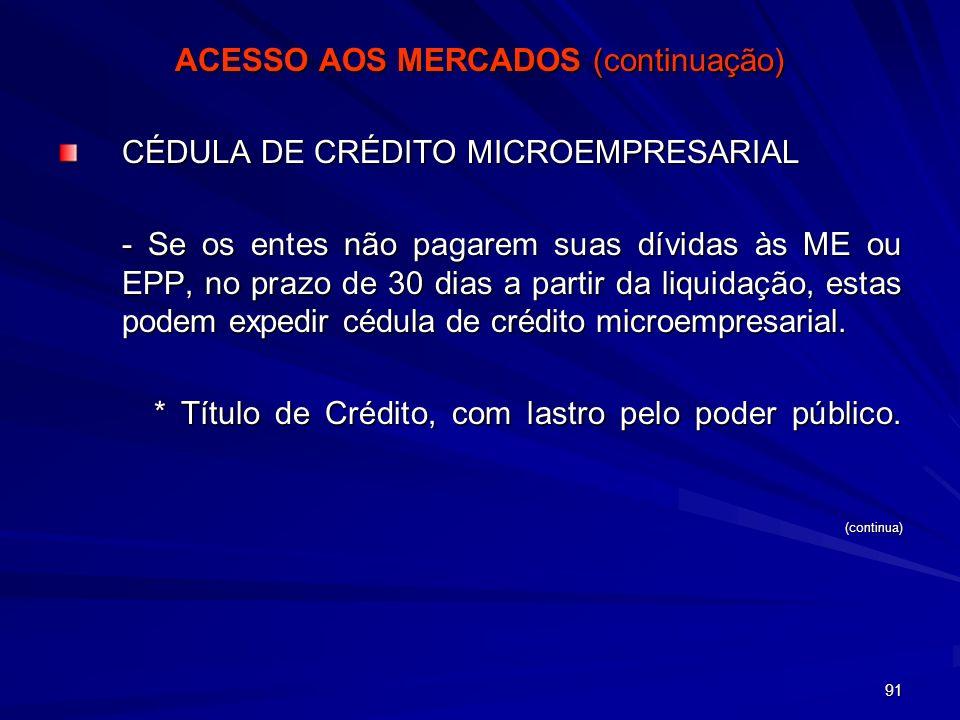 91 ACESSO AOS MERCADOS (continuação) CÉDULA DE CRÉDITO MICROEMPRESARIAL - Se os entes não pagarem suas dívidas às ME ou EPP, no prazo de 30 dias a par