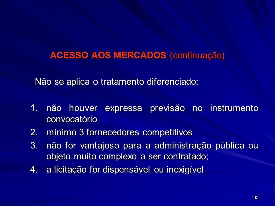 93 ACESSO AOS MERCADOS (continuação) Não se aplica o tratamento diferenciado: 1.não houver expressa previsão no instrumento convocatório 2.mínimo 3 fo