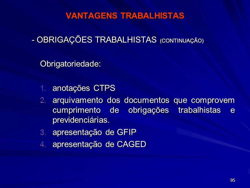 95 VANTAGENS TRABALHISTAS - OBRIGAÇÕES TRABALHISTAS (CONTINUAÇÃO) Obrigatoriedade: 1. anotações CTPS 2. arquivamento dos documentos que comprovem cump