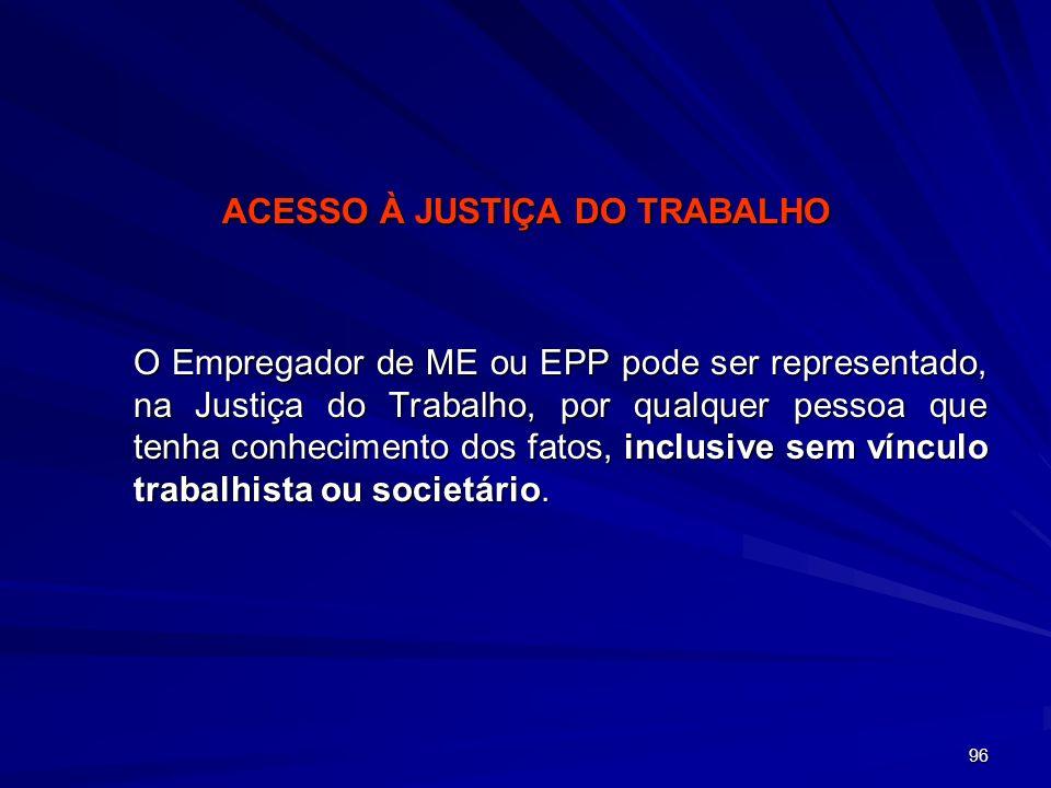 96 ACESSO À JUSTIÇA DO TRABALHO O Empregador de ME ou EPP pode ser representado, na Justiça do Trabalho, por qualquer pessoa que tenha conhecimento do