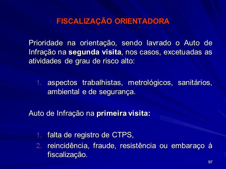 97 FISCALIZAÇÃO ORIENTADORA Prioridade na orientação, sendo lavrado o Auto de Infração na segunda visita, nos casos, excetuadas as atividades de grau