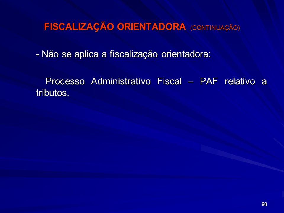 98 FISCALIZAÇÃO ORIENTADORA (CONTINUAÇÃO) - Não se aplica a fiscalização orientadora: Processo Administrativo Fiscal – PAF relativo a tributos.
