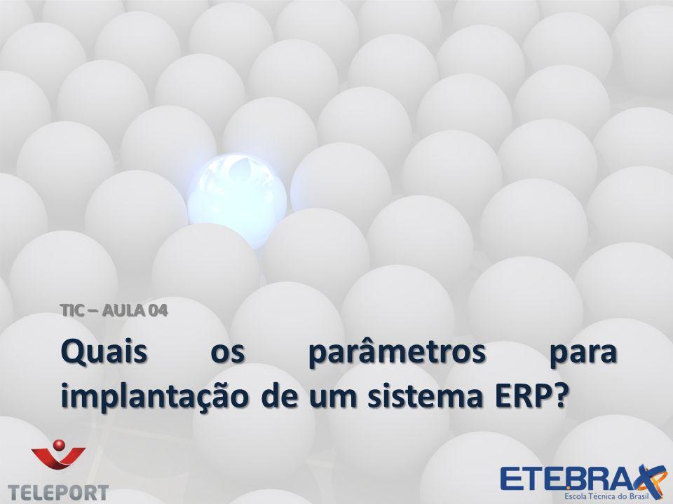 Quais os parâmetros para implantação de um sistema ERP? TIC – AULA 04