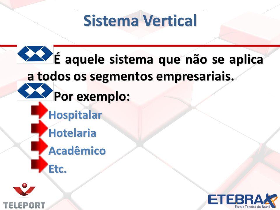 Sistema Vertical É aquele sistema que não se aplica a todos os segmentos empresariais. Por exemplo: HospitalarHotelariaAcadêmicoEtc.