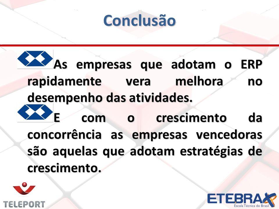 Conclusão A s empresas que adotam o ERP rapidamente vera melhora no desempenho das atividades. E com o crescimento da concorrência as empresas vencedo