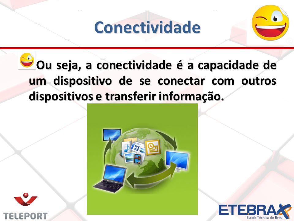 Conectividade Ou seja, a conectividade é a capacidade de um dispositivo de se conectar com outros dispositivos e transferir informação.