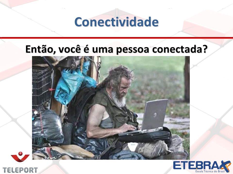Conectividade Então, você é uma pessoa conectada?