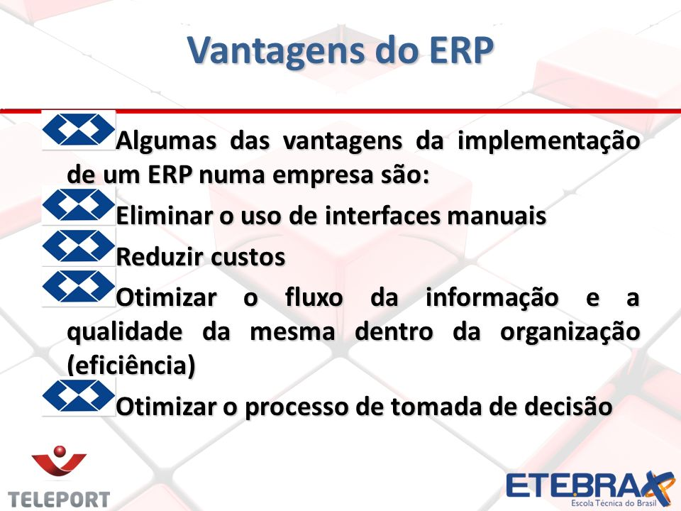 Vantagens do ERP A lgumas das vantagens da implementação de um ERP numa empresa são: Eliminar o uso de interfaces manuais Reduzir custos Otimizar o fl