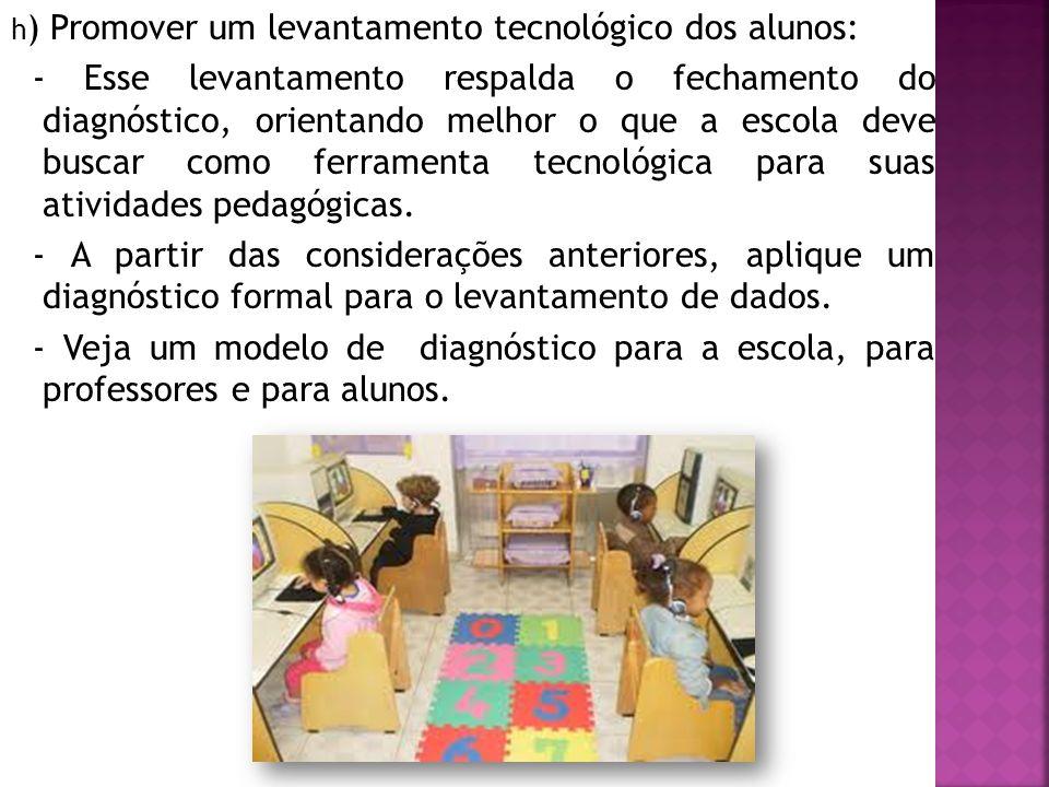 h ) Promover um levantamento tecnológico dos alunos: - Esse levantamento respalda o fechamento do diagnóstico, orientando melhor o que a escola deve buscar como ferramenta tecnológica para suas atividades pedagógicas.