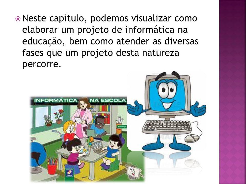 Neste capítulo, podemos visualizar como elaborar um projeto de informática na educação, bem como atender as diversas fases que um projeto desta natureza percorre.