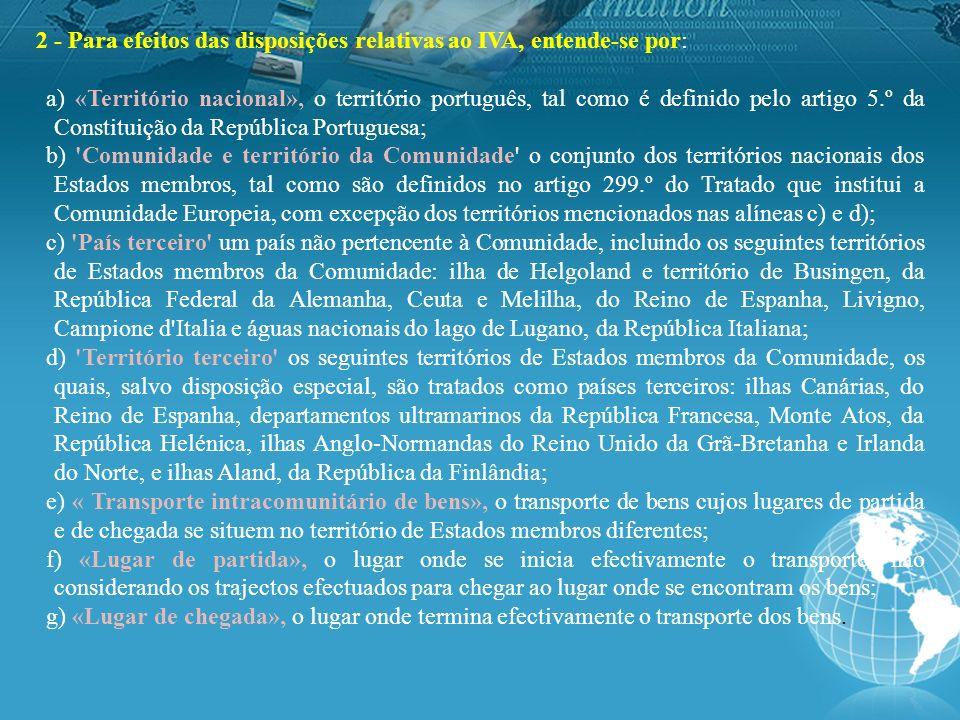 2 - Para efeitos das disposições relativas ao IVA, entende-se por: a) «Território nacional», o território português, tal como é definido pelo artigo 5.º da Constituição da República Portuguesa; b) Comunidade e território da Comunidade o conjunto dos territórios nacionais dos Estados membros, tal como são definidos no artigo 299.º do Tratado que institui a Comunidade Europeia, com excepção dos territórios mencionados nas alíneas c) e d); c) País terceiro um país não pertencente à Comunidade, incluindo os seguintes territórios de Estados membros da Comunidade: ilha de Helgoland e território de Busingen, da República Federal da Alemanha, Ceuta e Melilha, do Reino de Espanha, Livigno, Campione d Italia e águas nacionais do lago de Lugano, da República Italiana; d) Território terceiro os seguintes territórios de Estados membros da Comunidade, os quais, salvo disposição especial, são tratados como países terceiros: ilhas Canárias, do Reino de Espanha, departamentos ultramarinos da República Francesa, Monte Atos, da República Helénica, ilhas Anglo-Normandas do Reino Unido da Grã-Bretanha e Irlanda do Norte, e ilhas Aland, da República da Finlândia; e) « Transporte intracomunitário de bens», o transporte de bens cujos lugares de partida e de chegada se situem no território de Estados membros diferentes; f) «Lugar de partida», o lugar onde se inicia efectivamente o transporte, não considerando os trajectos efectuados para chegar ao lugar onde se encontram os bens; g) «Lugar de chegada», o lugar onde termina efectivamente o transporte dos bens.