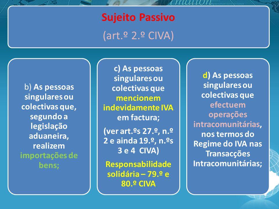Sujeito Passivo (art.º 2.º CIVA) b) As pessoas singulares ou colectivas que, segundo a legislação aduaneira, realizem importações de bens; c) As pessoas singulares ou colectivas que mencionem indevidamente IVA em factura; (ver art.ºs 27.º, n.º 2 e ainda 19.º, n.ºs 3 e 4 CIVA) Responsabilidade solidária – 79.º e 80.º CIVA d) As pessoas singulares ou colectivas que efectuem operações intracomunitárias, nos termos do Regime do IVA nas Transacções Intracomunitárias;