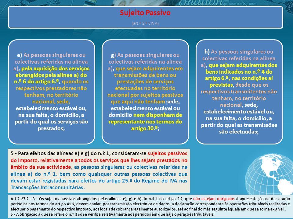 Sujeito Passivo (art.º 2.º CIVA) e) As pessoas singulares ou colectivas referidas na alínea a), pela aquisição dos serviços abrangidos pela alínea a) do n.º 6 do artigo 6.º, quando os respectivos prestadores não tenham, no território nacional, sede, estabelecimento estável ou, na sua falta, o domicílio, a partir do qual os serviços são prestados; g) As pessoas singulares ou colectivas referidas na alínea a), que sejam adquirentes em transmissões de bens ou prestações de serviços efectuadas no território nacional por sujeitos passivos que aqui não tenham sede, estabelecimento estável ou domicílio nem disponham de representante nos termos do artigo 30.º; h) As pessoas singulares ou colectivas referidas na alínea a), que sejam adquirentes dos bens indicados no n.º 4 do artigo 6.º, nas condições aí previstas, desde que os respectivos transmitentes não tenham, no território nacional, sede, estabelecimento estável ou, na sua falta, o domicílio, a partir do qual as transmissões são efectuadas; 5 - Para efeitos das alíneas e) e g) do n.º 1, consideram-se sujeitos passivos do imposto, relativamente a todos os serviços que lhes sejam prestados no âmbito da sua actividade, as pessoas singulares ou colectivas referidas na alínea a) do n.º 1, bem como quaisquer outras pessoas colectivas que devam estar registadas para efeitos do artigo 25.º do Regime do IVA nas Transacções Intracomunitárias.