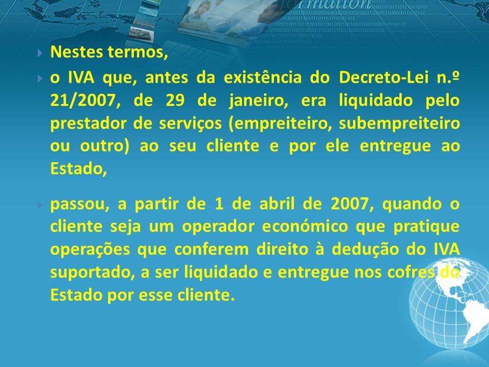 Nestes termos, o IVA que, antes da existência do Decreto-Lei n.º 21/2007, de 29 de janeiro, era liquidado pelo prestador de serviços (empreiteiro, subempreiteiro ou outro) ao seu cliente e por ele entregue ao Estado, passou, a partir de 1 de abril de 2007, quando o cliente seja um operador económico que pratique operações que conferem direito à dedução do IVA suportado, a ser liquidado e entregue nos cofres do Estado por esse cliente.