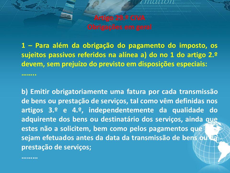 Artigo 29.º CIVA Obrigações em geral 1 – Para além da obrigação do pagamento do imposto, os sujeitos passivos referidos na alínea a) do no 1 do artigo 2.º devem, sem prejuízo do previsto em disposições especiais: ……..