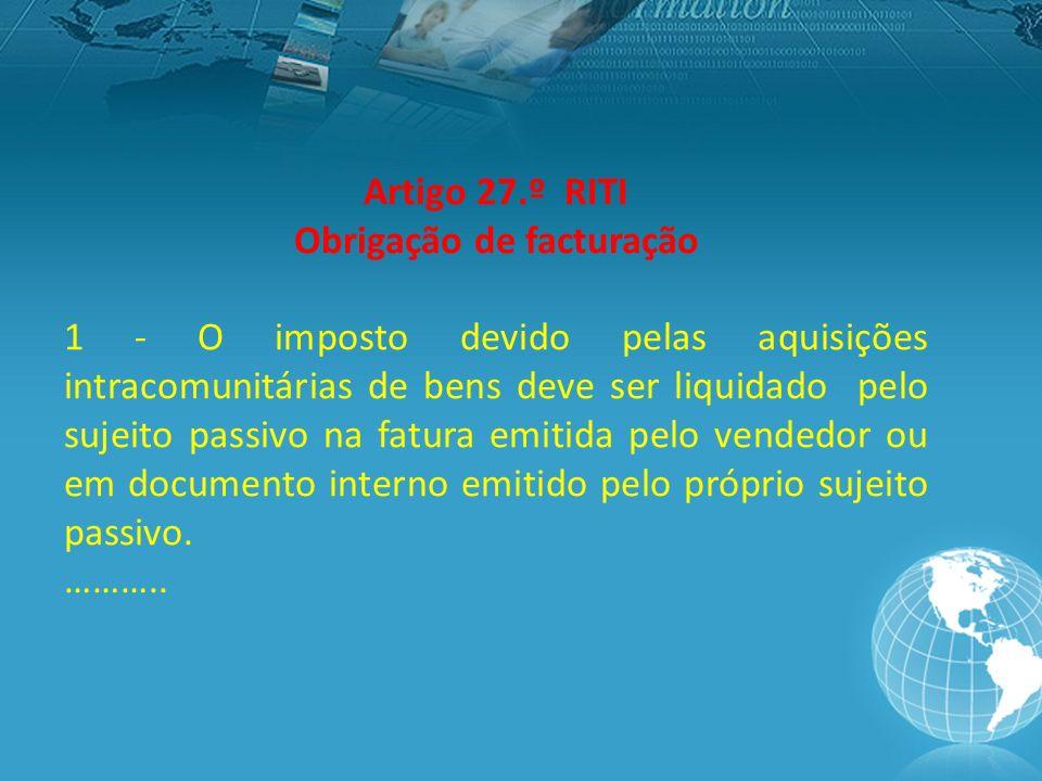 Artigo 27.º RITI Obrigação de facturação 1 - O imposto devido pelas aquisições intracomunitárias de bens deve ser liquidado pelo sujeito passivo na fatura emitida pelo vendedor ou em documento interno emitido pelo próprio sujeito passivo.