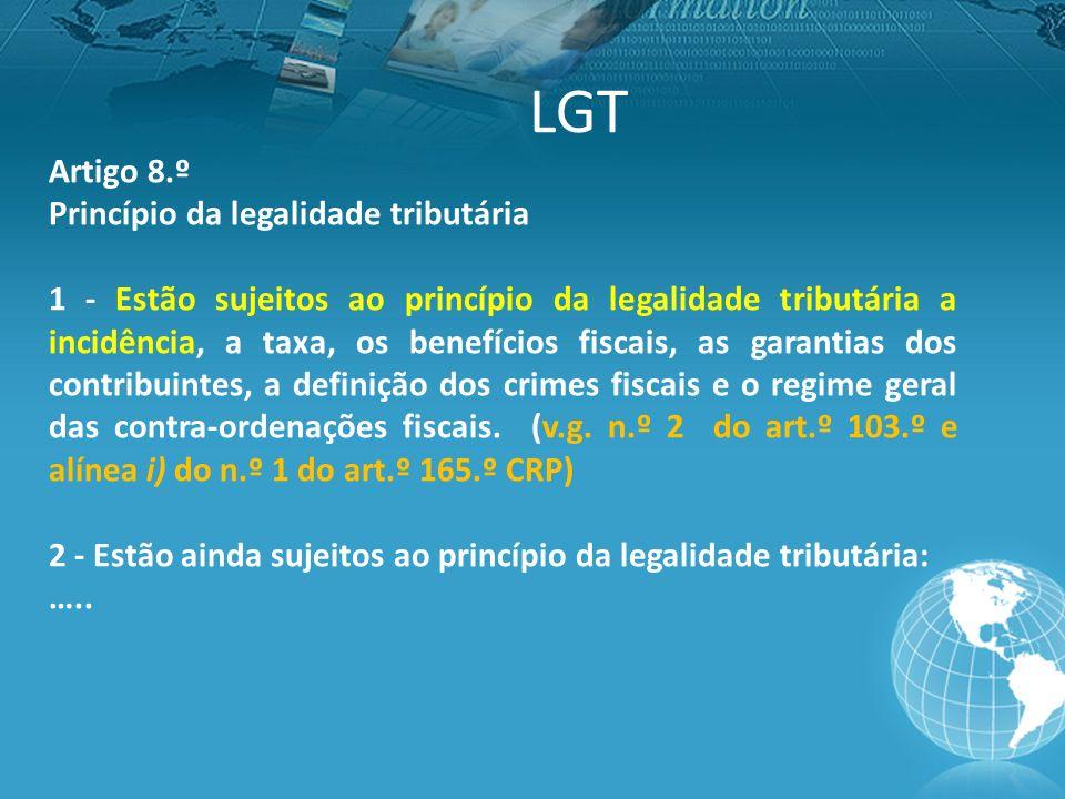LGT Artigo 8.º Princípio da legalidade tributária 1 - Estão sujeitos ao princípio da legalidade tributária a incidência, a taxa, os benefícios fiscais, as garantias dos contribuintes, a definição dos crimes fiscais e o regime geral das contra-ordenações fiscais.