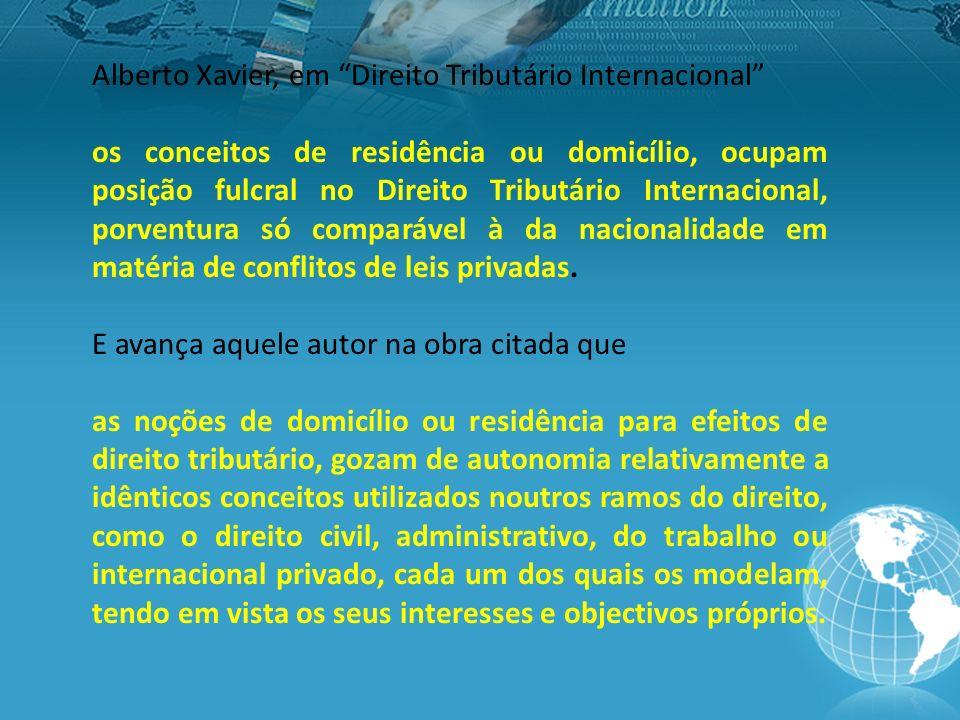 Alberto Xavier, em Direito Tributário Internacional os conceitos de residência ou domicílio, ocupam posição fulcral no Direito Tributário Internacional, porventura só comparável à da nacionalidade em matéria de conflitos de leis privadas.