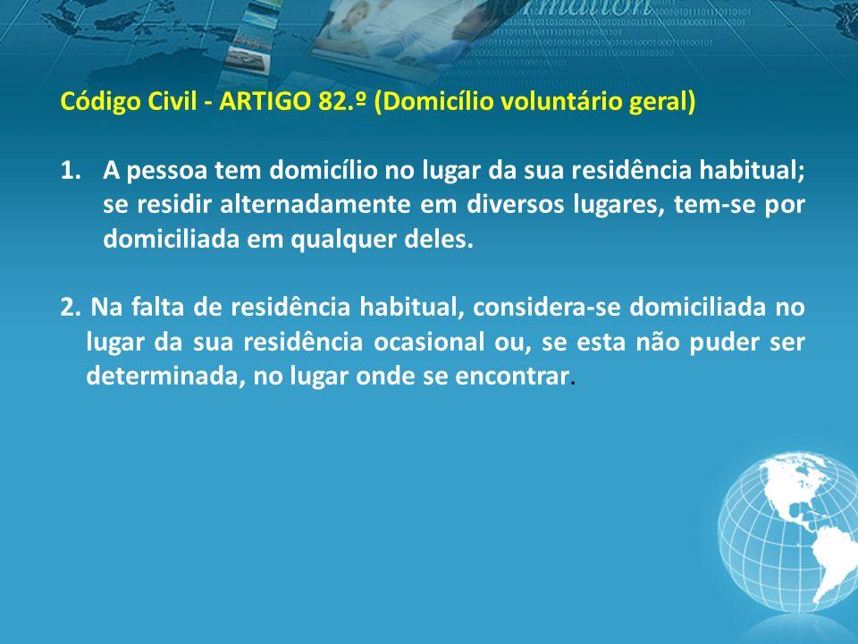 Código Civil - ARTIGO 82.º (Domicílio voluntário geral) 1.A pessoa tem domicílio no lugar da sua residência habitual; se residir alternadamente em diversos lugares, tem-se por domiciliada em qualquer deles.
