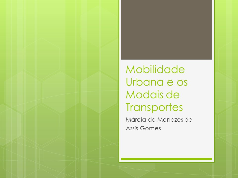 Mobilidade Urbana e os Modais de Transportes Márcia de Menezes de Assis Gomes