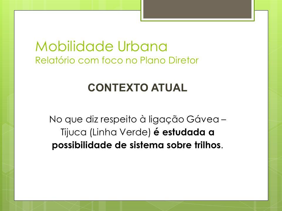 Mobilidade Urbana Relatório com foco no Plano Diretor CONTEXTO ATUAL No que diz respeito à ligação Gávea – Tijuca (Linha Verde) é estudada a possibili