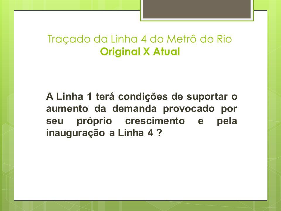 Traçado da Linha 4 do Metrô do Rio Original X Atual A Linha 1 terá condições de suportar o aumento da demanda provocado por seu próprio crescimento e