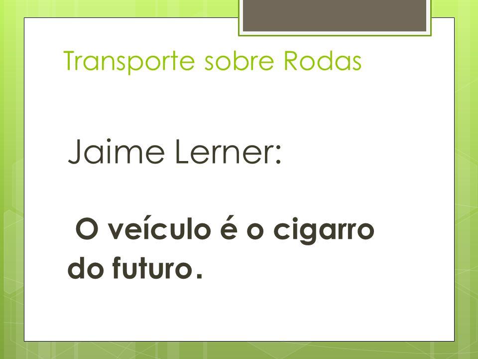 Transporte sobre Rodas Jaime Lerner: O veículo é o cigarro do futuro.