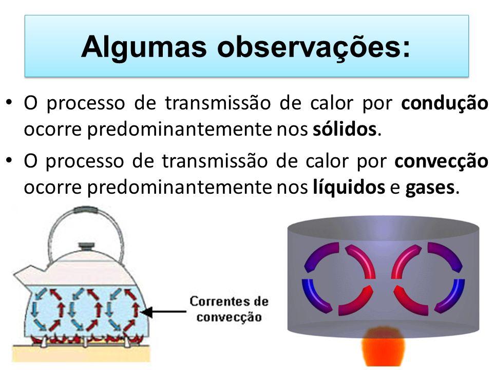 Algumas observações: O processo de transmissão de calor por condução ocorre predominantemente nos sólidos. O processo de transmissão de calor por conv