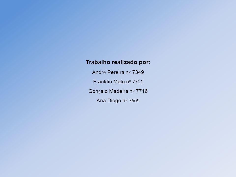 Trabalho realizado por: Andr é Pereira n º 7349 Franklin Melo n º 7711 Gon ç alo Madeira n º 7716 Ana Diogo n º 7609