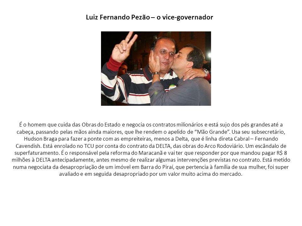 Luiz Fernando Pezão – o vice-governador É o homem que cuida das Obras do Estado e negocia os contratos milionários e está sujo dos pés grandes até a c