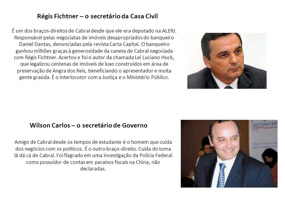 Régis Fichtner – o secretário da Casa Civil É um dos braços-direitos de Cabral desde que ele era deputado na ALERJ. Responsável pelas negociatas de im