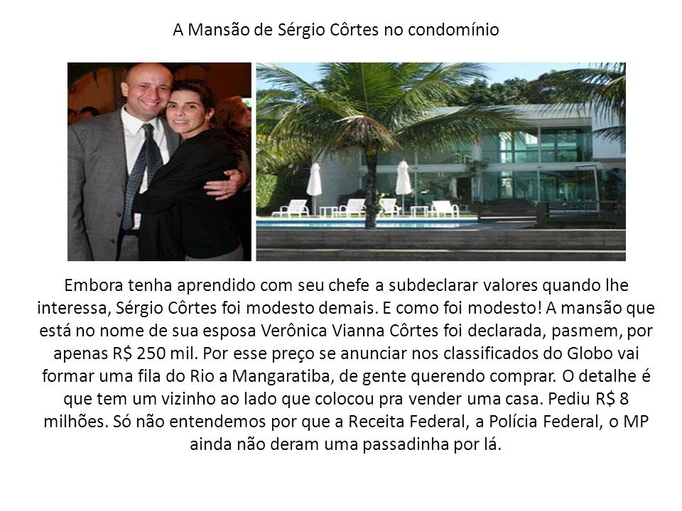 Embora tenha aprendido com seu chefe a subdeclarar valores quando lhe interessa, Sérgio Côrtes foi modesto demais. E como foi modesto! A mansão que es